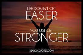 life doesnt get easier you get stronger
