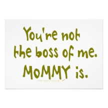 you're not the boss of me mommy is