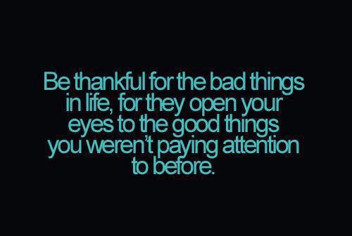 Be-thankful-for-the-bad-things-in-life-for-they-open-your-eyes-to-the-good-things